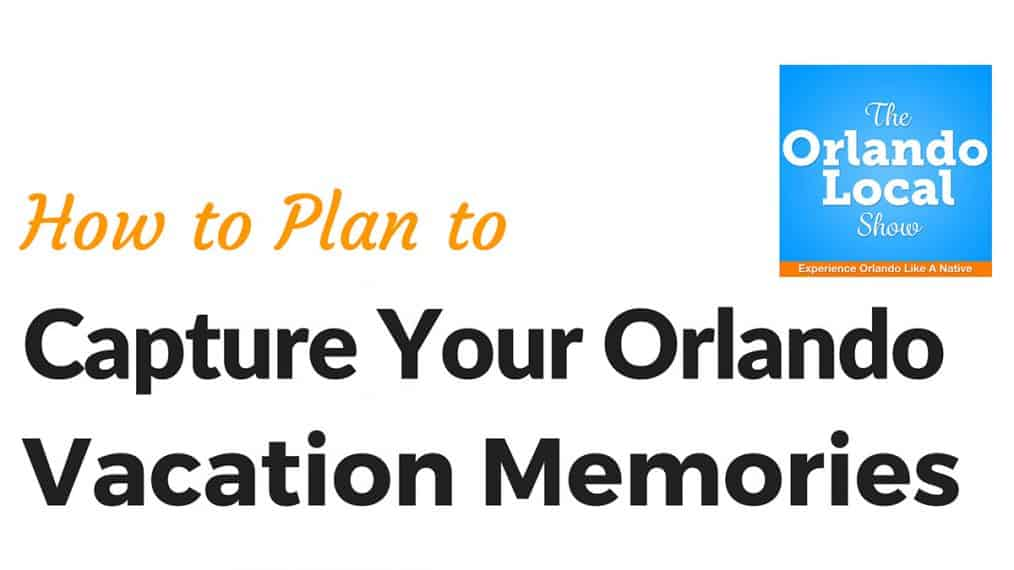 Capture your Orlando Vacation Memories